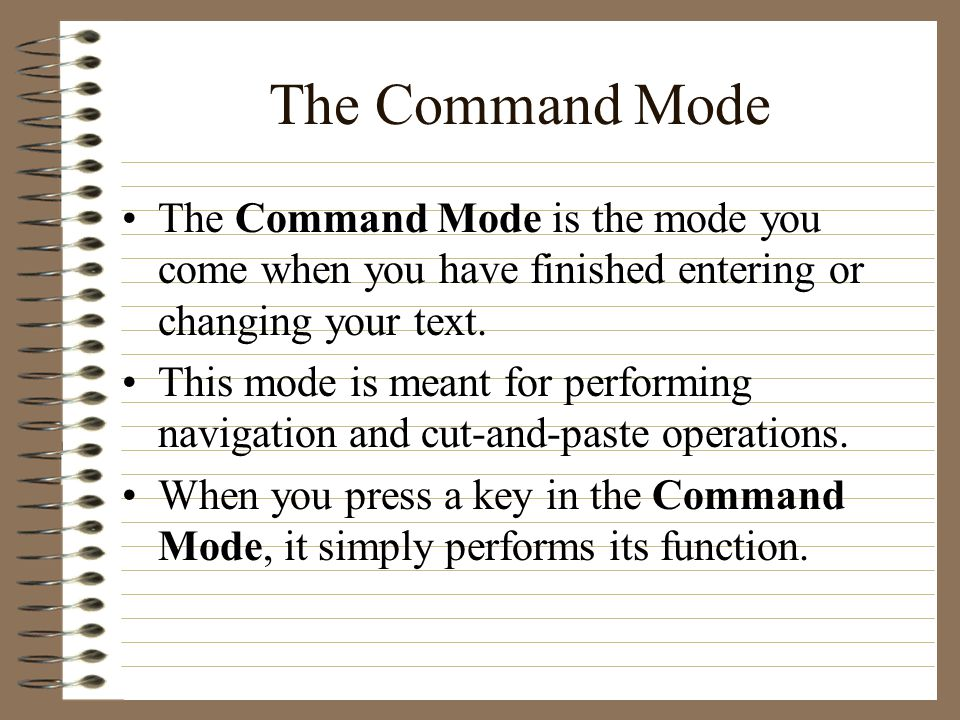The Command Mode The Command Mode is the mode you come when you have finished entering or changing your text.