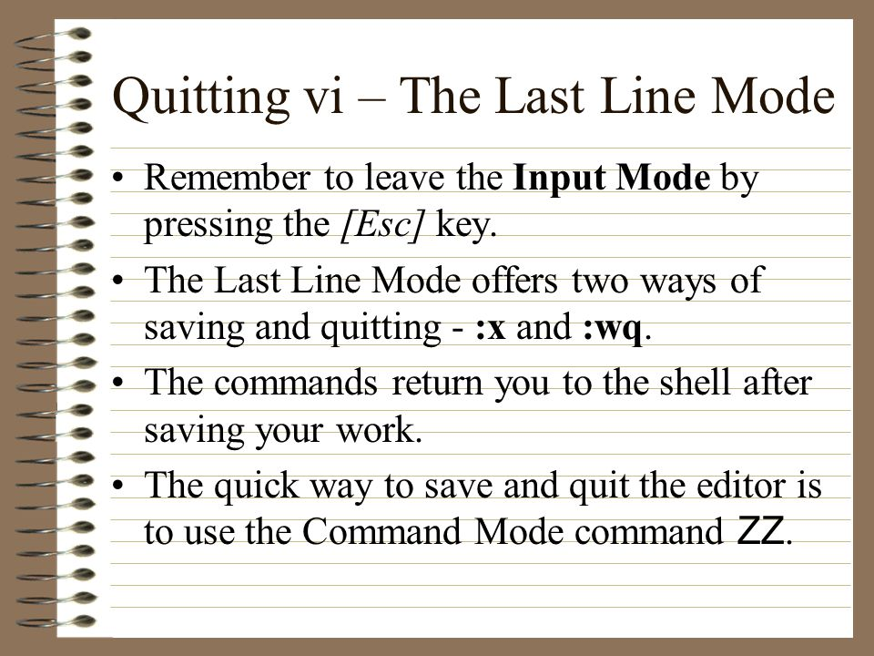 Quitting vi – The Last Line Mode Remember to leave the Input Mode by pressing the [Esc] key.