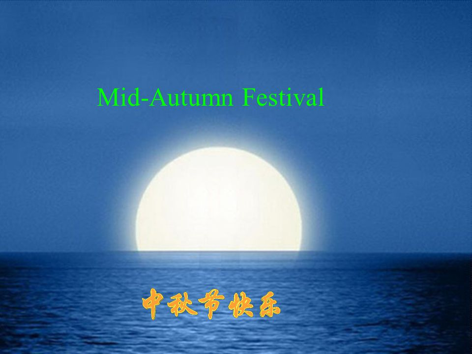 About the Festival: Name: 中文:中秋节,仲秋节,八月节 English : Mid-Autumn Festival, Mid-August Day Moon-cake Festival Origin of the Name: It falls on lunar August 15th, so it is called the Mid-August day.