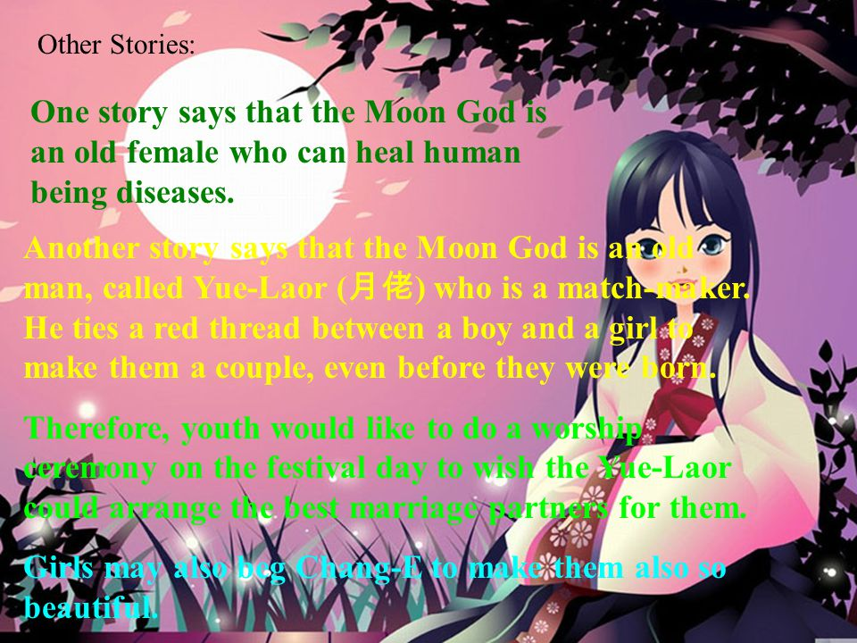 One story says that the Moon God is an old female who can heal human being diseases. Another story says that the Moon God is an old man, called Yue-La