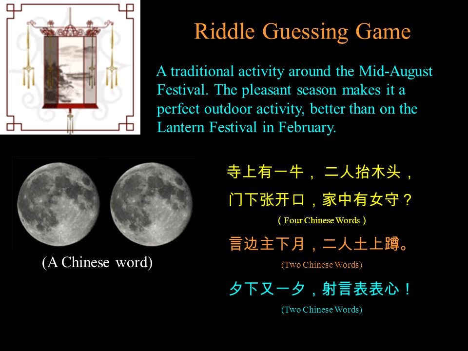 Riddle Guessing Game A traditional activity around the Mid-August Festival. The pleasant season makes it a perfect outdoor activity, better than on th