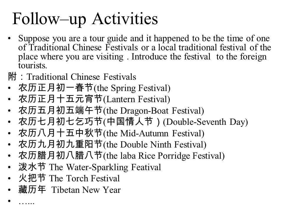 Follow–up Activities Suppose you are a tour guide and it happened to be the time of one of Traditional Chinese Festivals or a local traditional festiv