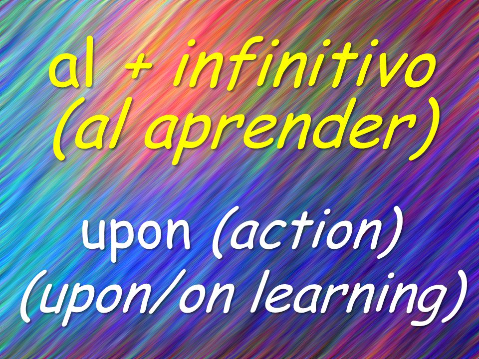 al + infinitivo (al aprender) upon (action) (upon/on learning)