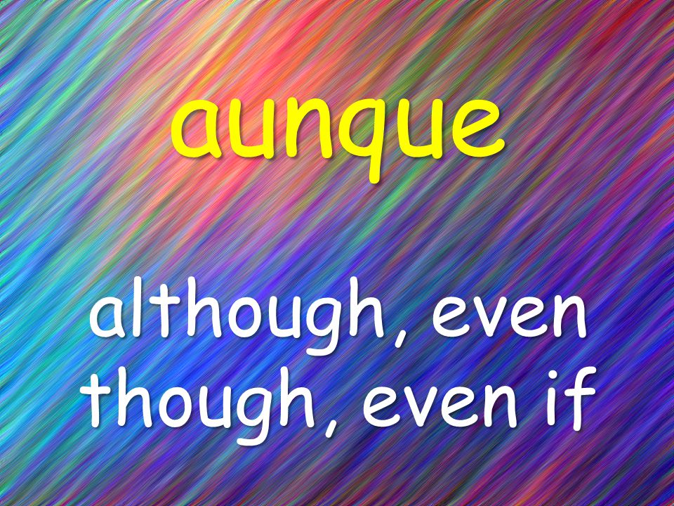 aunque although, even though, even if