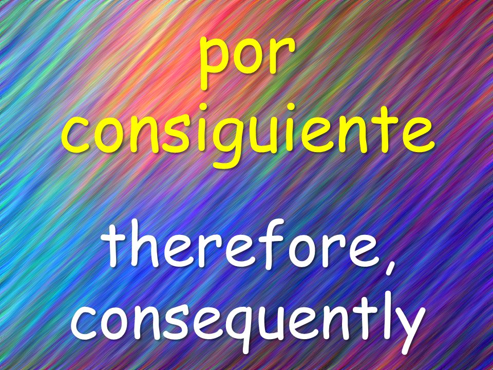 por consiguiente therefore, consequently