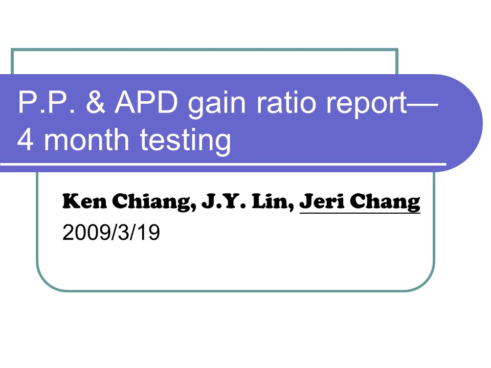 P.P. & APD gain ratio report— 4 month testing Ken Chiang, J.Y. Lin, Jeri Chang 2009/3/19
