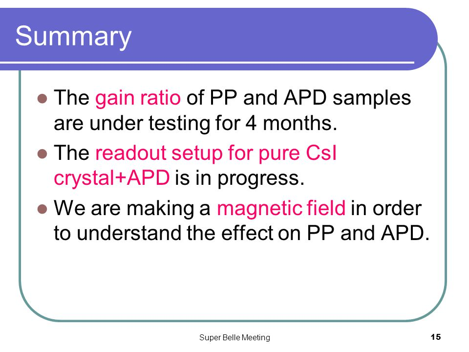 Super Belle Meeting15 Summary The gain ratio of PP and APD samples are under testing for 4 months.