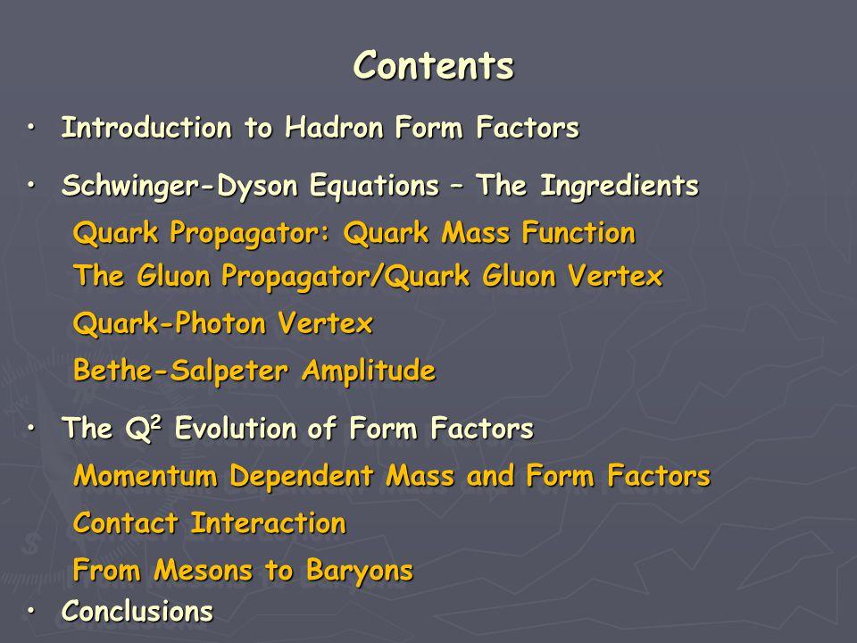 Contents Conclusions Conclusions Conclusions Conclusions Conclusions Conclusions Conclusions Conclusions Introduction to Hadron Form Factors Introduction to Hadron Form Factors Introduction to Hadron Form Factors Introduction to Hadron Form Factors Introduction to Hadron Form Factors Introduction to Hadron Form Factors Introduction to Hadron Form Factors Introduction to Hadron Form Factors Schwinger-Dyson Equations – The Ingredients Schwinger-Dyson Equations – The Ingredients Schwinger-Dyson Equations – The Ingredients Schwinger-Dyson Equations – The Ingredients Schwinger-Dyson Equations – The Ingredients Schwinger-Dyson Equations – The Ingredients Schwinger-Dyson Equations – The Ingredients Schwinger-Dyson Equations – The Ingredients Quark Propagator: Quark Mass Function Quark Propagator: Quark Mass Function Quark Propagator: Quark Mass Function Quark Propagator: Quark Mass Function Quark-Photon Vertex Quark-Photon Vertex Quark-Photon Vertex Quark-Photon Vertex Contact Interaction Contact Interaction Contact Interaction Contact Interaction The Gluon Propagator/Quark Gluon Vertex The Gluon Propagator/Quark Gluon Vertex The Gluon Propagator/Quark Gluon Vertex The Gluon Propagator/Quark Gluon Vertex The Q 2 Evolution of Form Factors The Q 2 Evolution of Form Factors The Q 2 Evolution of Form Factors The Q 2 Evolution of Form Factors The Q 2 Evolution of Form Factors The Q 2 Evolution of Form Factors The Q 2 Evolution of Form Factors The Q 2 Evolution of Form Factors From Mesons to Baryons From Mesons to Baryons From Mesons to Baryons From Mesons to Baryons Momentum Dependent Mass and Form Factors Momentum Dependent Mass and Form Factors Momentum Dependent Mass and Form Factors Momentum Dependent Mass and Form Factors Bethe-Salpeter Amplitude Bethe-Salpeter Amplitude Bethe-Salpeter Amplitude Bethe-Salpeter Amplitude