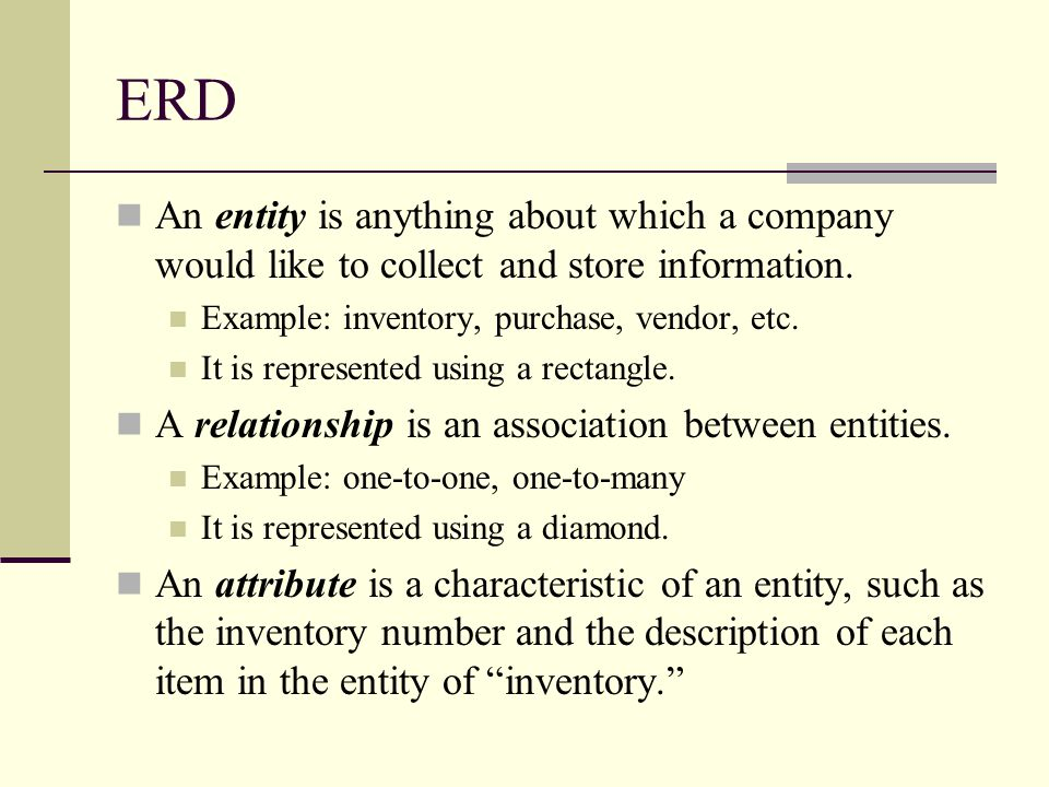 ERD An entity is anything about which a company would like to collect and store information. Example: inventory, purchase, vendor, etc. It is represen