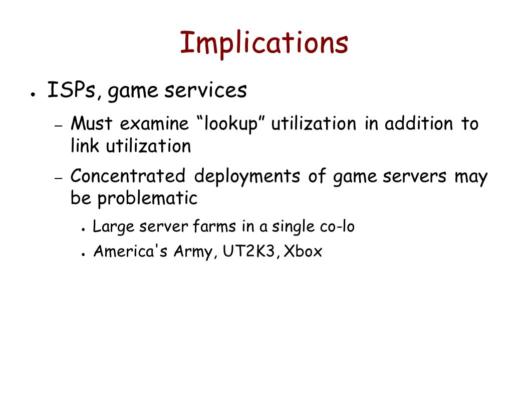 Implications ● ISPs, game services – Must examine lookup utilization in addition to link utilization – Concentrated deployments of game servers may be problematic ● Large server farms in a single co-lo ● America s Army, UT2K3, Xbox