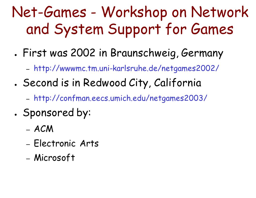 Net-Games - Workshop on Network and System Support for Games ● First was 2002 in Braunschweig, Germany – http://wwwmc.tm.uni-karlsruhe.de/netgames2002/ ● Second is in Redwood City, California – http://confman.eecs.umich.edu/netgames2003/ ● Sponsored by: – ACM – Electronic Arts – Microsoft