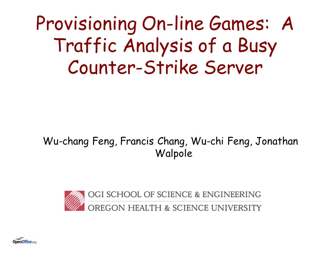 Provisioning On-line Games: A Traffic Analysis of a Busy Counter-Strike Server Wu-chang Feng, Francis Chang, Wu-chi Feng, Jonathan Walpole