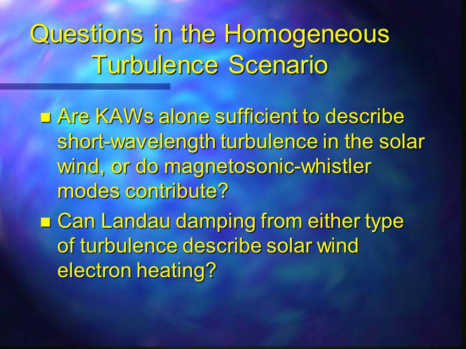 Questions in the Homogeneous Turbulence Scenario n Are KAWs alone sufficient to describe short-wavelength turbulence in the solar wind, or do magnetosonic-whistler modes contribute.