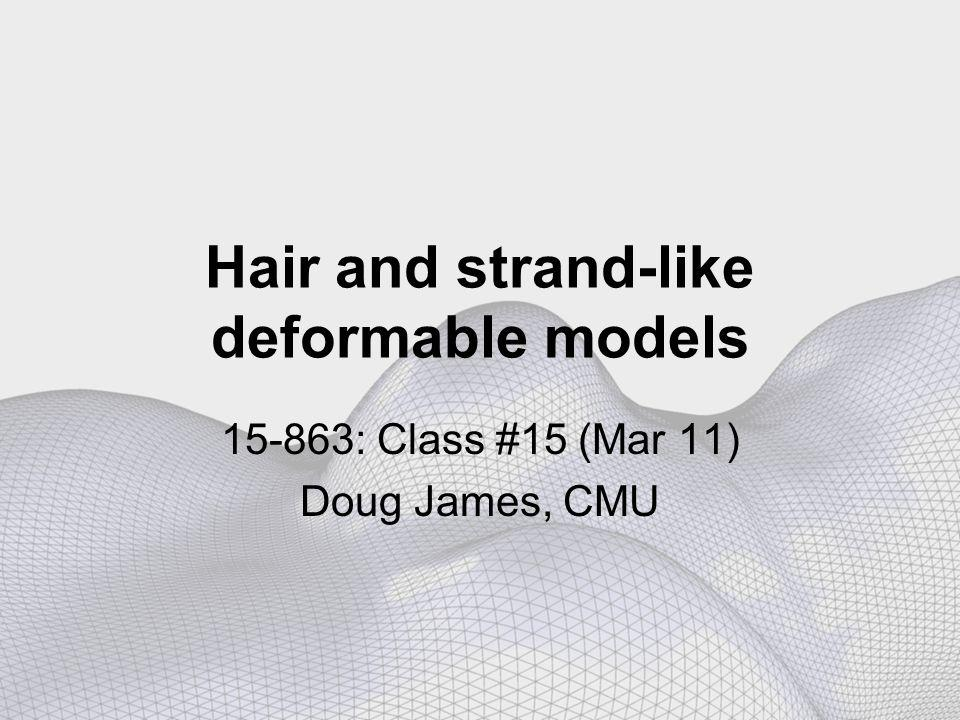 Overview Class #15 (Mar 11) Course project & proposal Strand-like deformable models –Hair, sutures, cables, and other 1D structures –Flexible chains geometrically large deformation –Twist DOF makes things more interesting