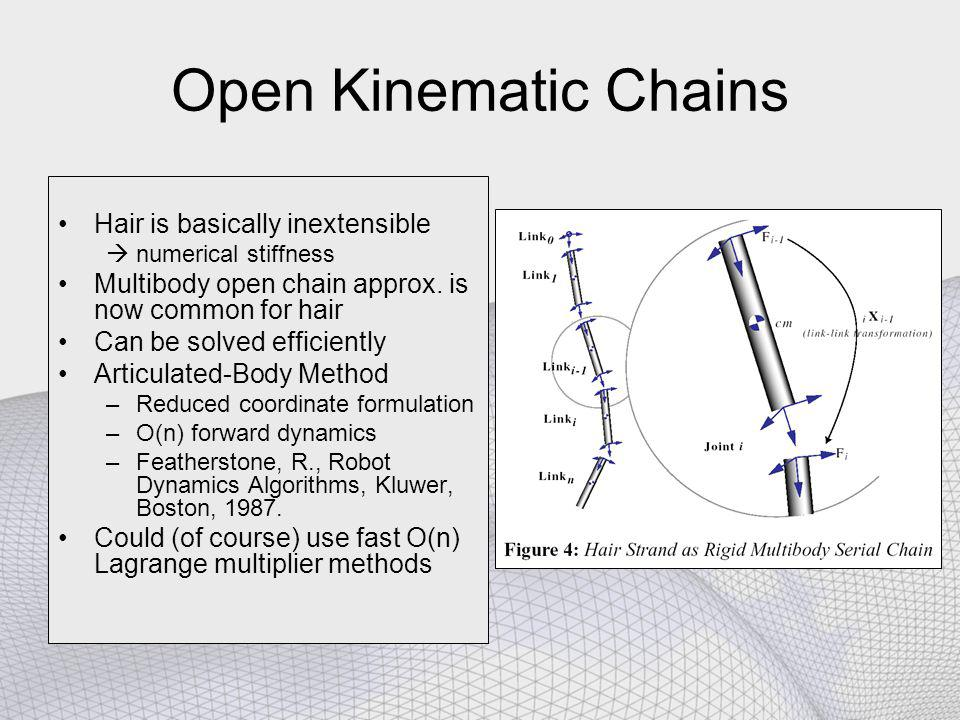 Open Kinematic Chains Hair is basically inextensible  numerical stiffness Multibody open chain approx. is now common for hair Can be solved efficient