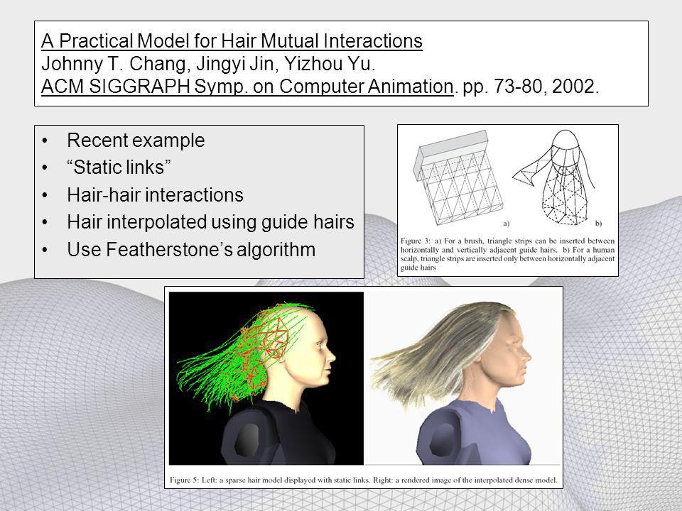 A Practical Model for Hair Mutual Interactions Johnny T. Chang, Jingyi Jin, Yizhou Yu. ACM SIGGRAPH Symp. on Computer Animation. pp. 73-80, 2002. Rece
