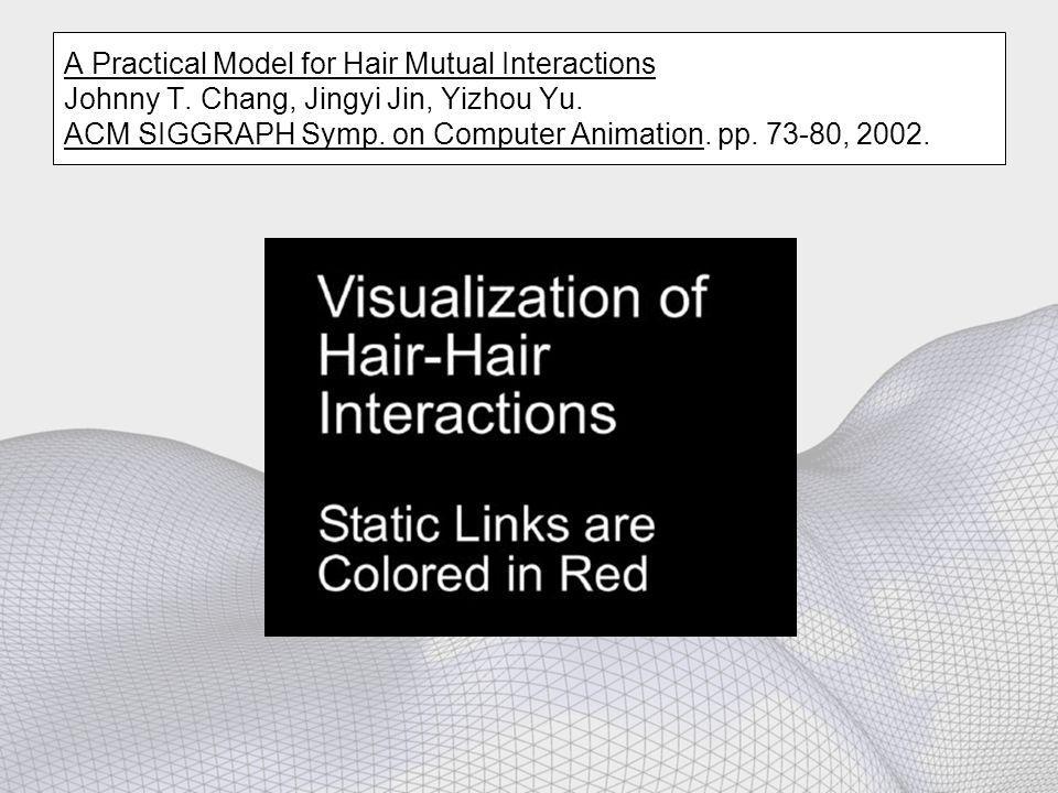 A Practical Model for Hair Mutual Interactions Johnny T. Chang, Jingyi Jin, Yizhou Yu. ACM SIGGRAPH Symp. on Computer Animation. pp. 73-80, 2002.