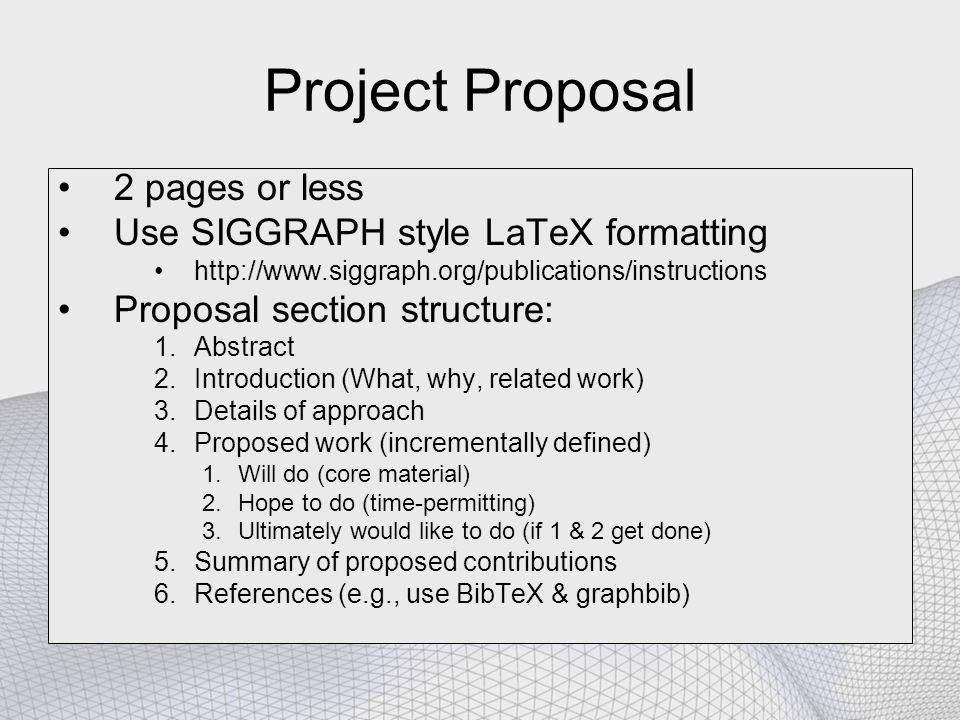 Project Proposal 2 pages or less Use SIGGRAPH style LaTeX formatting http://www.siggraph.org/publications/instructions Proposal section structure: 1.Abstract 2.Introduction (What, why, related work) 3.Details of approach 4.Proposed work (incrementally defined) 1.Will do (core material) 2.Hope to do (time-permitting) 3.Ultimately would like to do (if 1 & 2 get done) 5.Summary of proposed contributions 6.References (e.g., use BibTeX & graphbib)