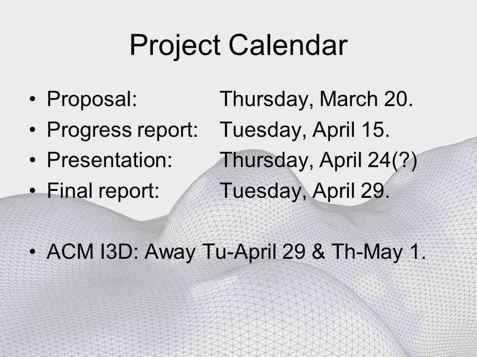 Project Calendar Proposal: Thursday, March 20. Progress report: Tuesday, April 15. Presentation: Thursday, April 24(?) Final report: Tuesday, April 29