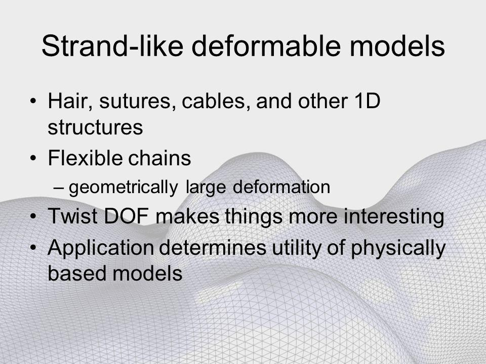Strand-like deformable models Hair, sutures, cables, and other 1D structures Flexible chains –geometrically large deformation Twist DOF makes things more interesting Application determines utility of physically based models