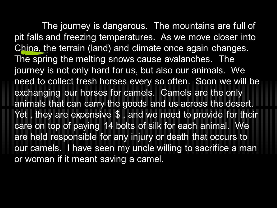 The journey is dangerous. The mountains are full of pit falls and freezing temperatures. As we move closer into China, the terrain (land) and climate