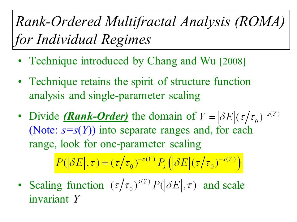 Rank-Ordered Multifractal Analysis (ROMA) for Individual Regimes Technique introduced by Chang and Wu [2008] Technique retains the spirit of structure function analysis and single-parameter scaling Divide (Rank-Order) the domain of (Note: s=s(Y)) into separate ranges and, for each range, look for one-parameter scaling Scaling function and scale invariant Y