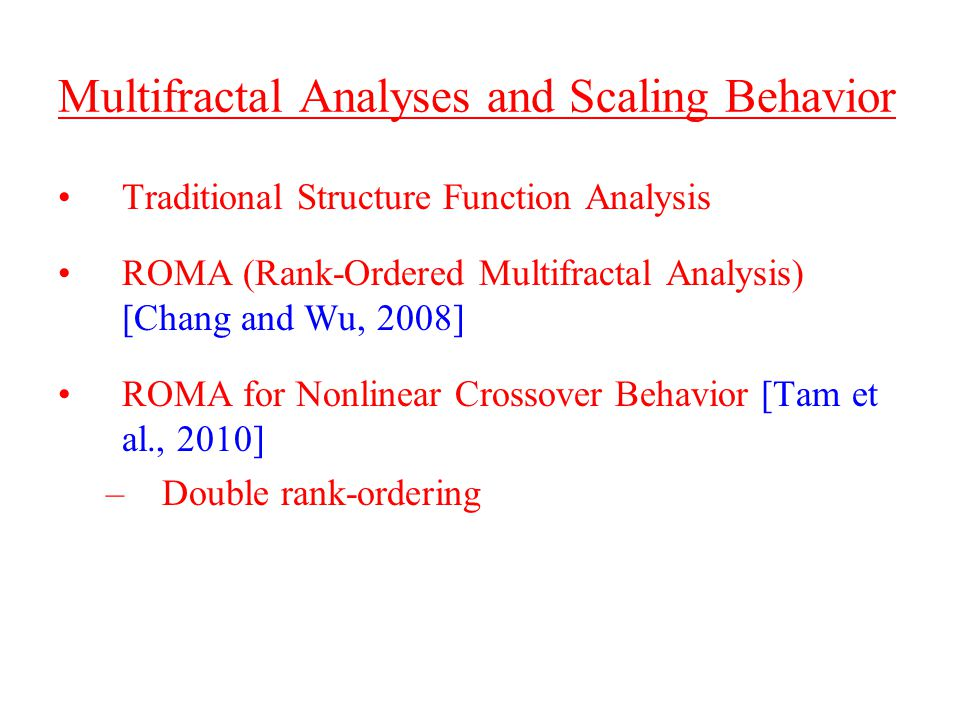 Multifractal Analyses and Scaling Behavior Traditional Structure Function Analysis ROMA (Rank-Ordered Multifractal Analysis) [Chang and Wu, 2008] ROMA for Nonlinear Crossover Behavior [Tam et al., 2010] –Double rank-ordering