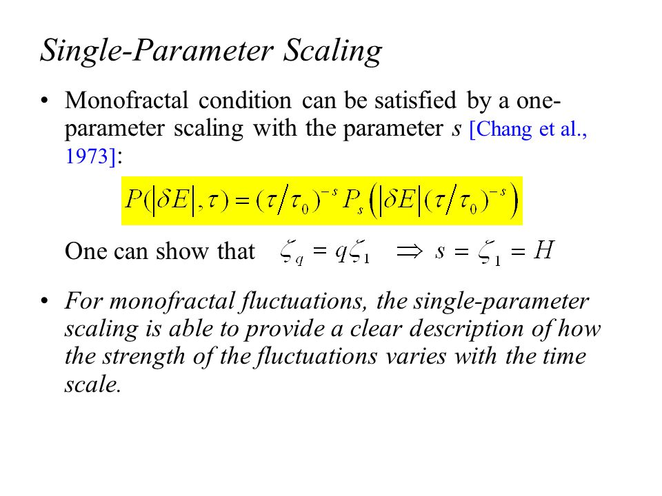 Single-Parameter Scaling Monofractal condition can be satisfied by a one- parameter scaling with the parameter s [Chang et al., 1973] : One can show that For monofractal fluctuations, the single-parameter scaling is able to provide a clear description of how the strength of the fluctuations varies with the time scale.