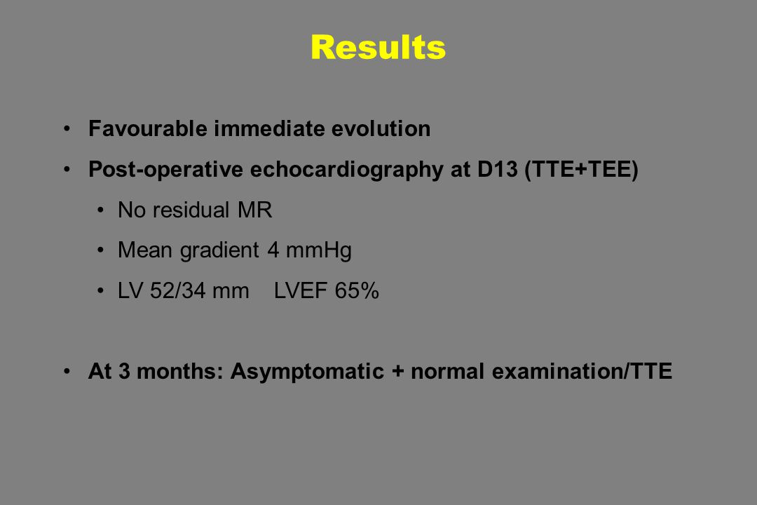 Results Favourable immediate evolution Post-operative echocardiography at D13 (TTE+TEE) No residual MR Mean gradient 4 mmHg LV 52/34 mm LVEF 65% At 3 months: Asymptomatic + normal examination/TTE