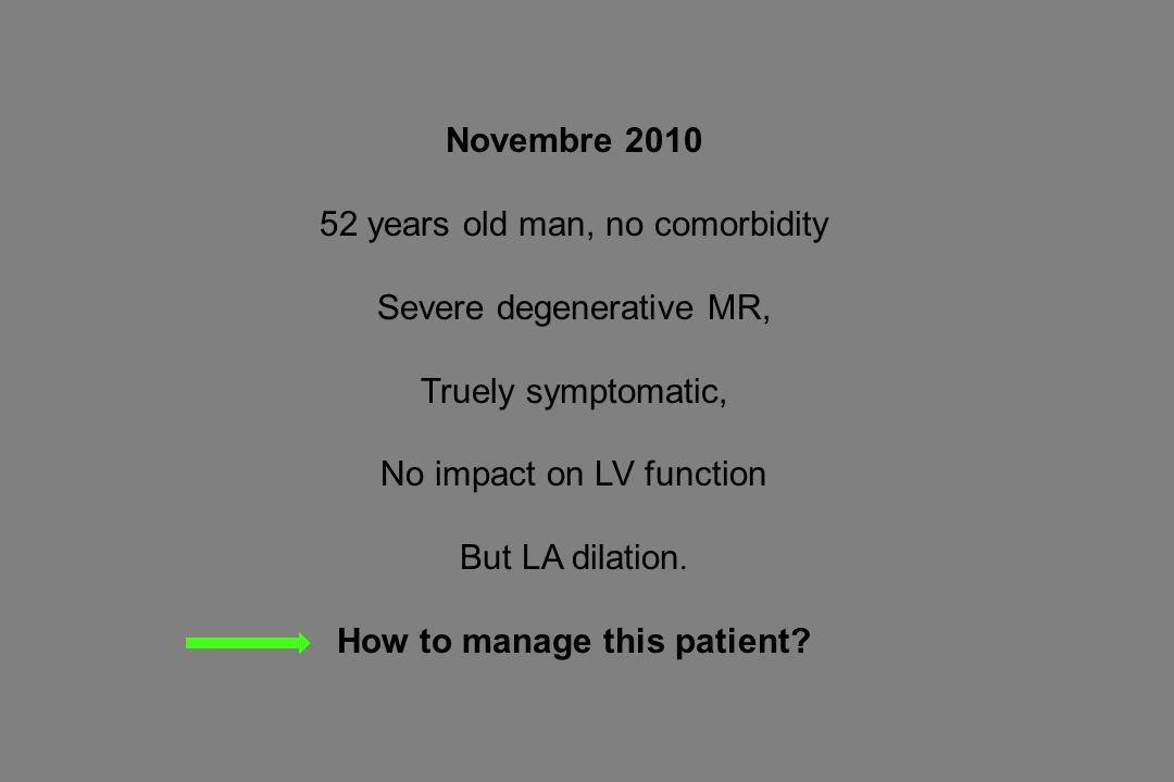 Novembre 2010 52 years old man, no comorbidity Severe degenerative MR, Truely symptomatic, No impact on LV function But LA dilation.