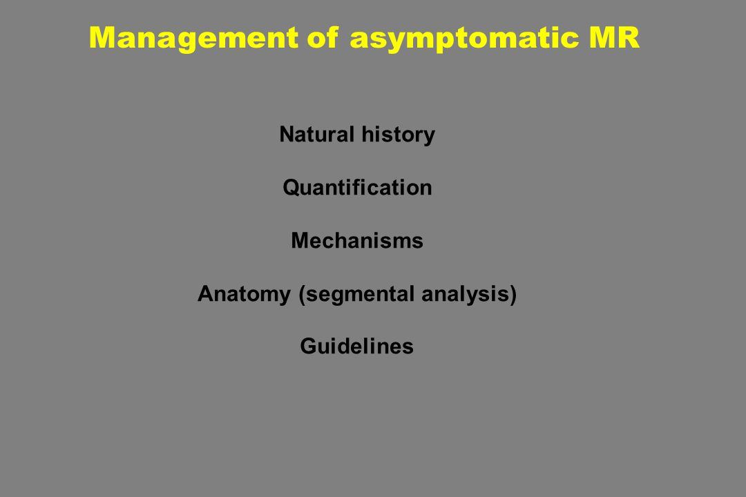 Management of asymptomatic MR Natural history Quantification Mechanisms Anatomy (segmental analysis) Guidelines