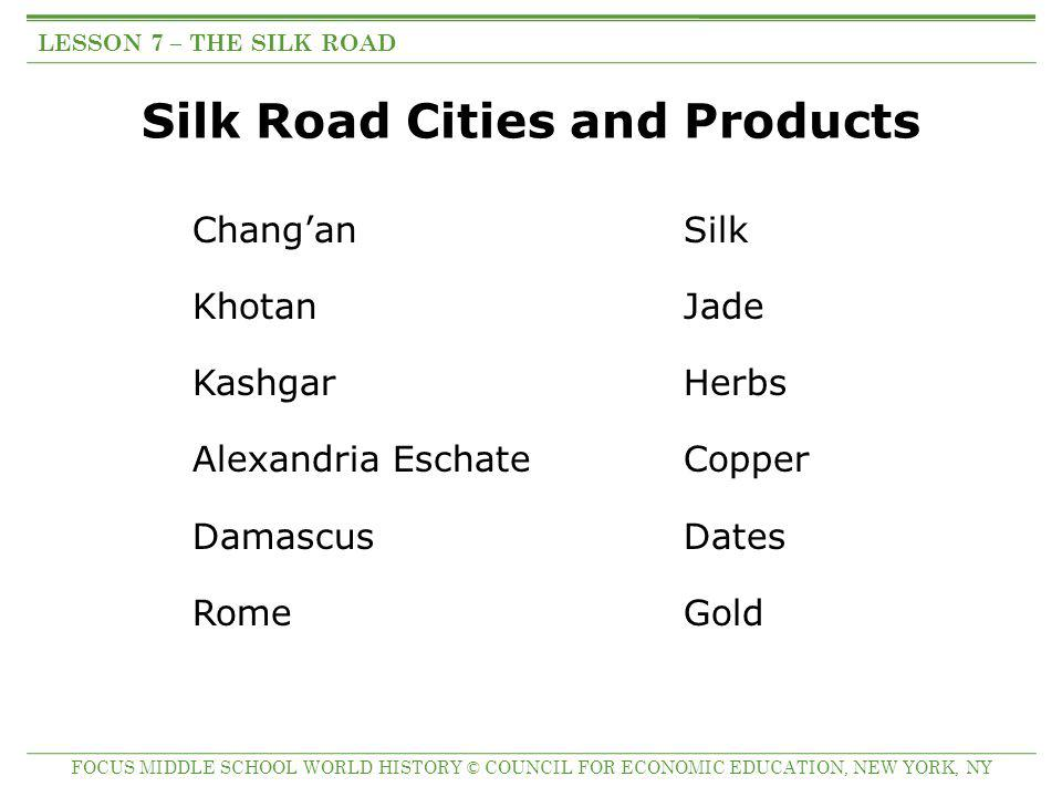 Silk Road Cities and Products Chang'anSilk Khotan Jade Kashgar Herbs Alexandria Eschate Copper DamascusDates Rome Gold LESSON 7 – THE SILK ROAD FOCUS