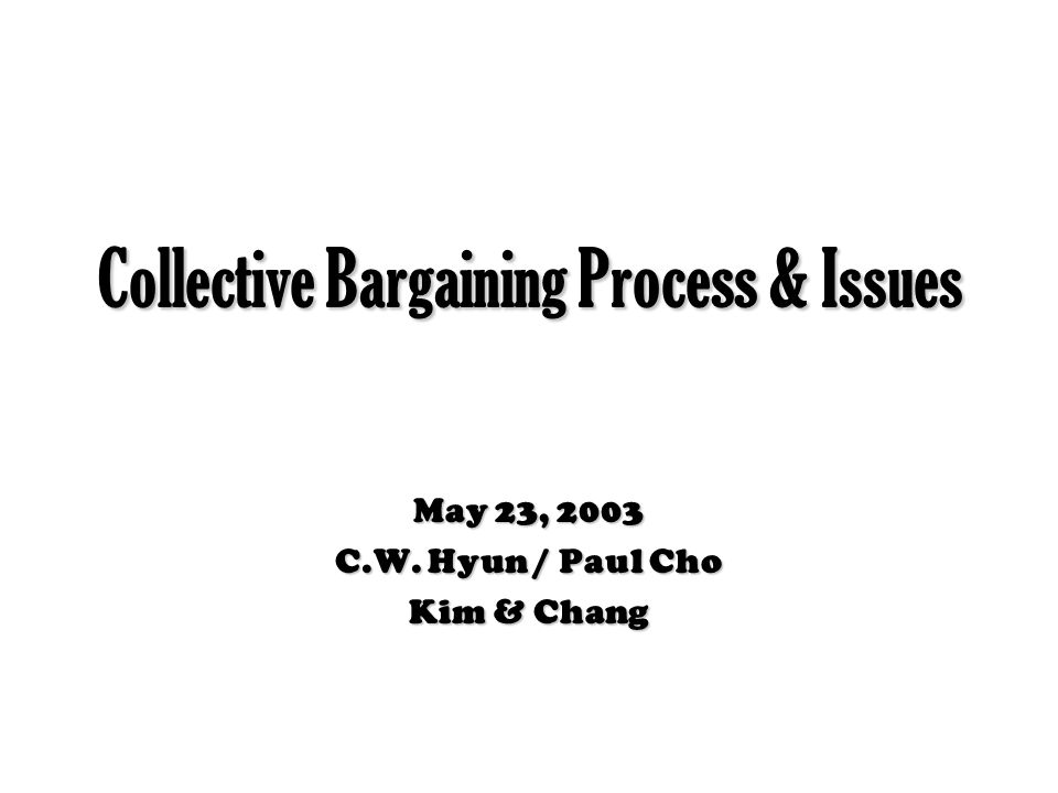 Collective Bargaining Process & Issues May 23, 2003 C.W. Hyun / Paul Cho Kim & Chang