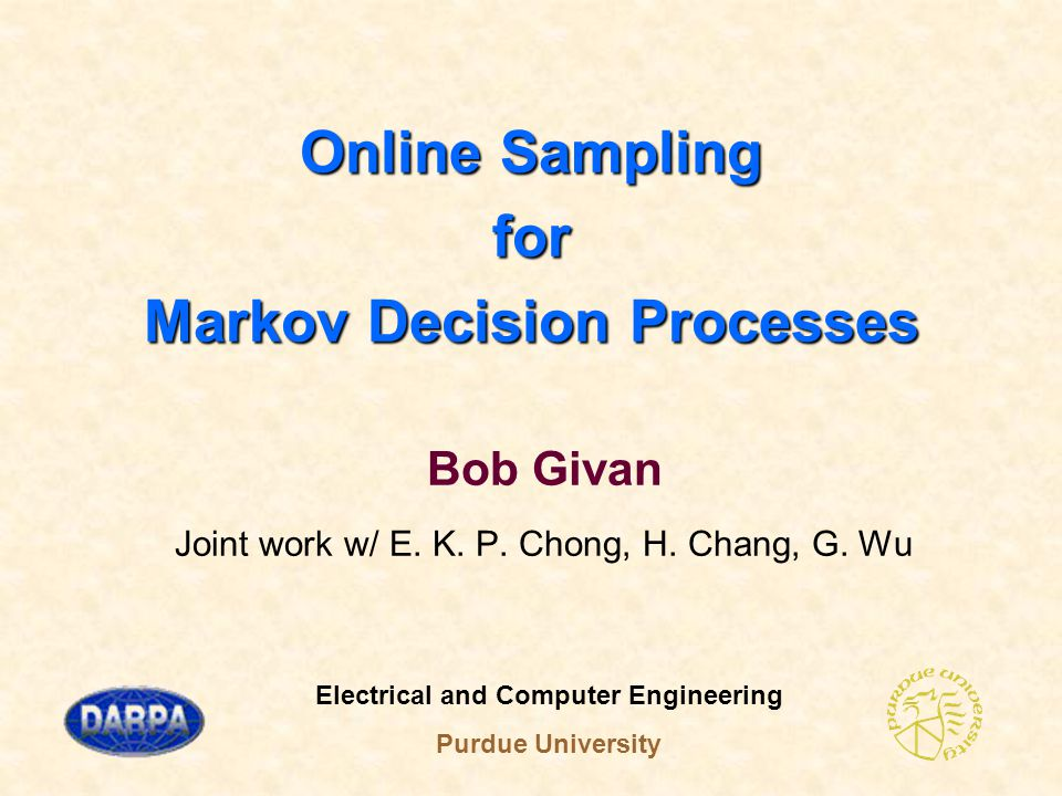 Bob Givan Electrical and Computer Engineering Purdue University 1 November 4-9, 2001 Markov Decision Process (MDP)  Ingredients:  System state x in state space X  Control action a in A(x)  Reward R(x,a)  State-transition probability P(x,y,a)  Find control policy to maximize objective fun
