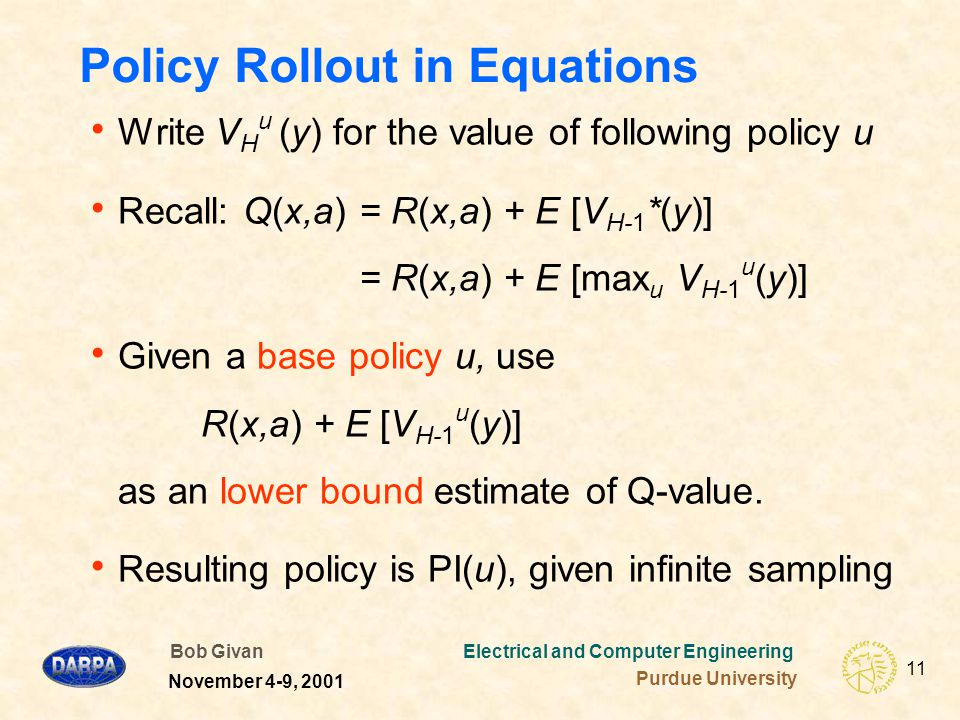 Bob Givan Electrical and Computer Engineering Purdue University 11 November 4-9, 2001 Policy Rollout in Equations  Write V H u (y) for the value of following policy u  Recall: Q(x,a)= R(x,a) + E [V H-1 *(y)] = R(x,a) + E [max u V H-1 u (y)]  Given a base policy u, use R(x,a) + E [V H-1 u (y)] as an lower bound estimate of Q-value.