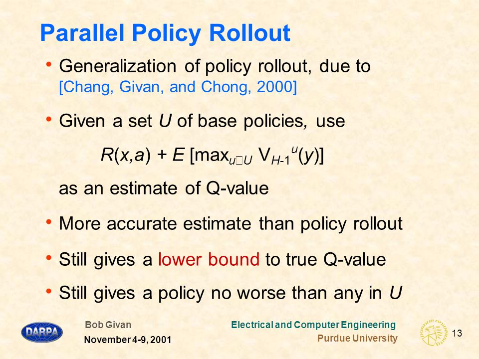 Bob Givan Electrical and Computer Engineering Purdue University 13 November 4-9, 2001 Parallel Policy Rollout  Generalization of policy rollout, due to [Chang, Givan, and Chong, 2000]  Given a set U of base policies, use R(x,a) + E [max u ∊ U V H-1 u (y)] as an estimate of Q-value  More accurate estimate than policy rollout  Still gives a lower bound to true Q-value  Still gives a policy no worse than any in U