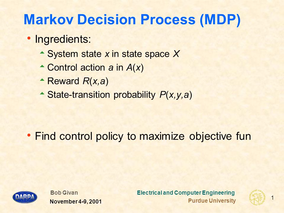 Bob Givan Electrical and Computer Engineering Purdue University 2 November 4-9, 2001 Optimal Policies Policy – mapping from state and time to actions  Stationary Policy – mapping from state to actions  Goal – a policy maximizing the objective function V H *(x 0 ) = max Obj [R(x 0,a 0 ), …, R(x H-1,a H-1 )] where the max is over all policies u = u 0,…,u H-1  For large H, a 0 independent of H.