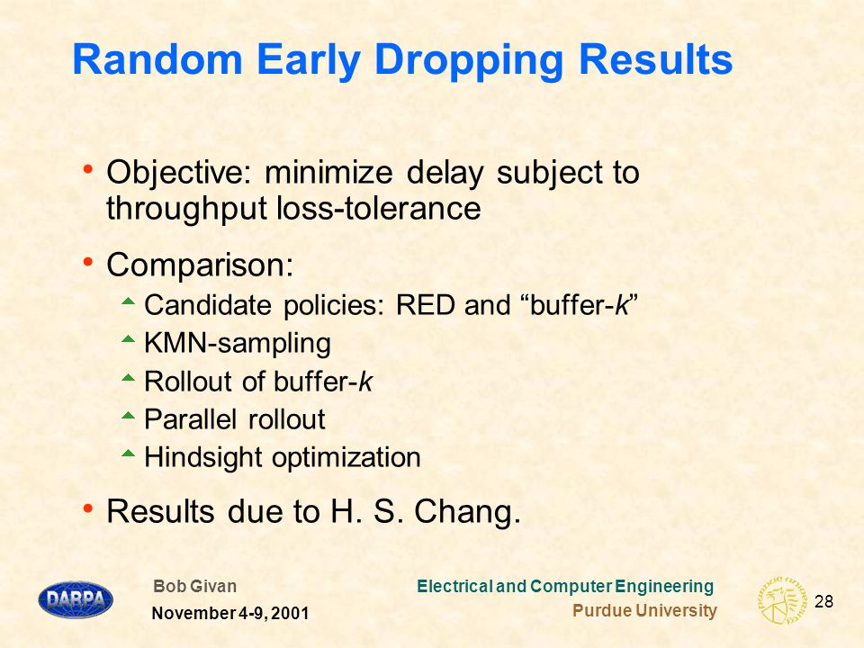 Bob Givan Electrical and Computer Engineering Purdue University 28 November 4-9, 2001 Random Early Dropping Results  Objective: minimize delay subject to throughput loss-tolerance  Comparison:  Candidate policies: RED and buffer-k  KMN-sampling  Rollout of buffer-k  Parallel rollout  Hindsight optimization  Results due to H.