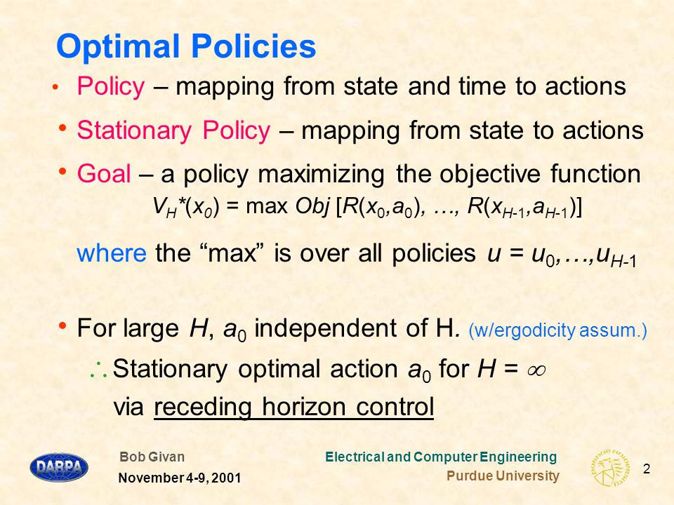 Bob Givan Electrical and Computer Engineering Purdue University 2 November 4-9, 2001 Optimal Policies Policy – mapping from state and time to actions  Stationary Policy – mapping from state to actions  Goal – a policy maximizing the objective function V H *(x 0 ) = max Obj [R(x 0,a 0 ), …, R(x H-1,a H-1 )] where the max is over all policies u = u 0,…,u H-1  For large H, a 0 independent of H.