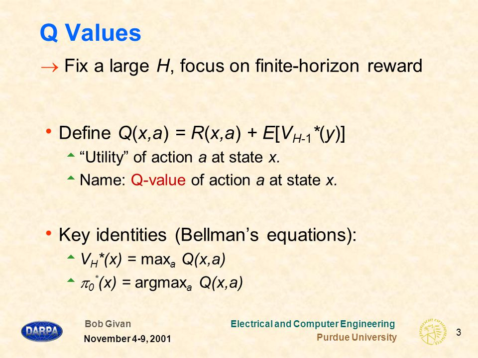 Bob Givan Electrical and Computer Engineering Purdue University 3 November 4-9, 2001 Q Values  Fix a large H, focus on finite-horizon reward  Define Q(x,a) = R(x,a) + E[V H-1 *(y)]  Utility of action a at state x.