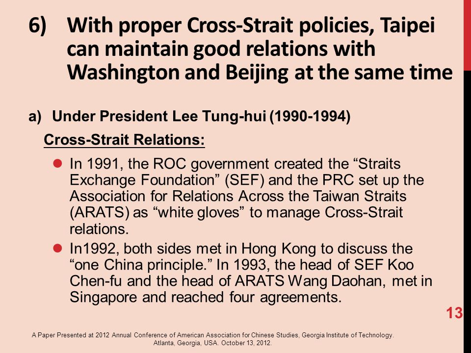 6)With proper Cross-Strait policies, Taipei can maintain good relations with Washington and Beijing at the same time a)Under President Lee Tung-hui (1990-1994) Cross-Strait Relations: In 1991, the ROC government created the Straits Exchange Foundation (SEF) and the PRC set up the Association for Relations Across the Taiwan Straits (ARATS) as white gloves to manage Cross-Strait relations.