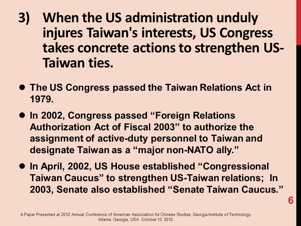 3)When the US administration unduly injures Taiwan s interests, US Congress takes concrete actions to strengthen US- Taiwan ties.