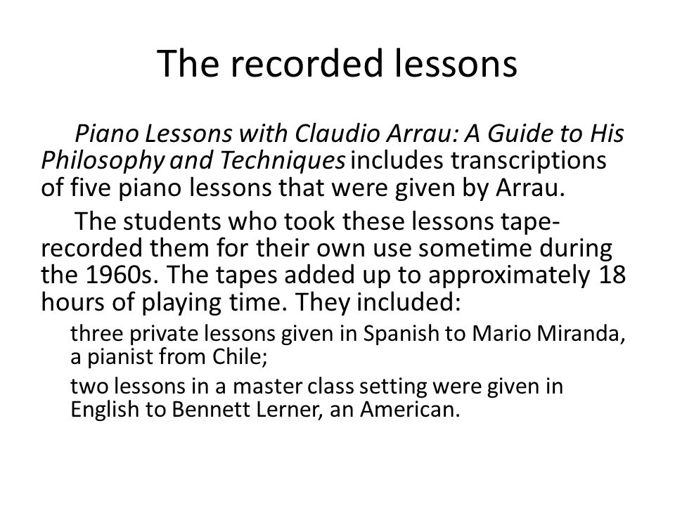 The recorded lessons Piano Lessons with Claudio Arrau: A Guide to His Philosophy and Techniques includes transcriptions of five piano lessons that were given by Arrau.