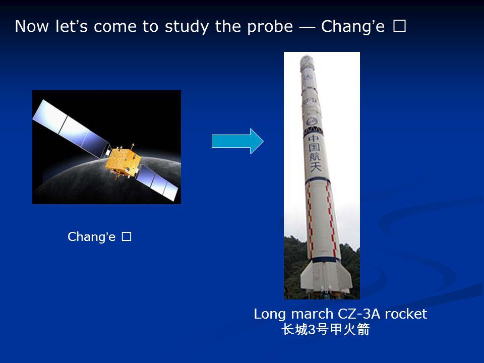 Now let ' s come to study the probe — Chang ' e Ⅰ Chang ' e Ⅰ Long march CZ-3A rocket 长城 3 号甲火箭