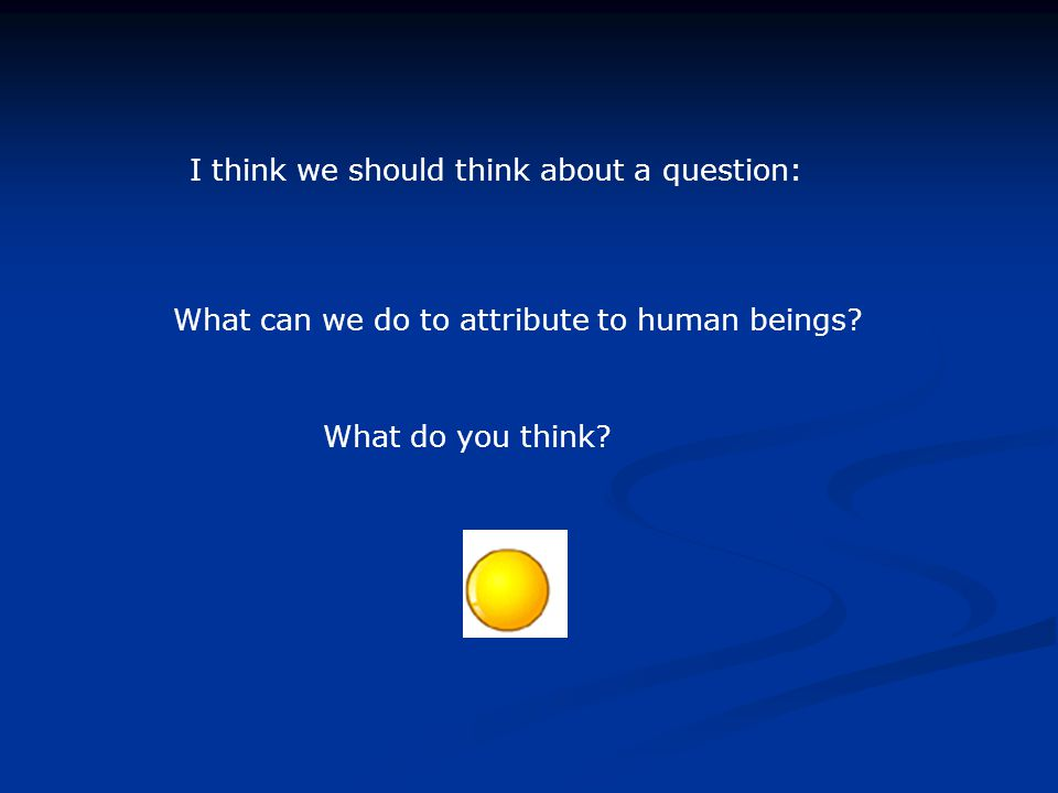 I think we should think about a question: What can we do to attribute to human beings.