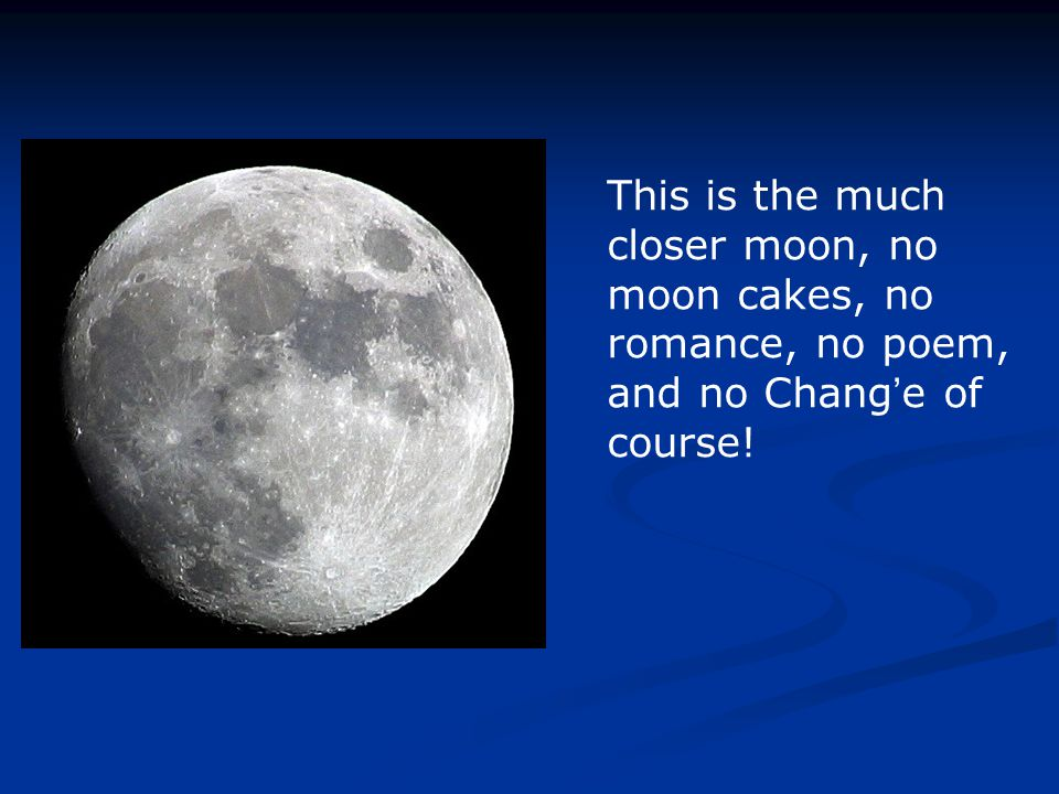 This is the much closer moon, no moon cakes, no romance, no poem, and no Chang ' e of course!