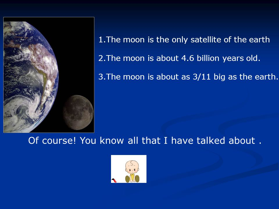 1.The moon is the only satellite of the earth 2.The moon is about 4.6 billion years old.