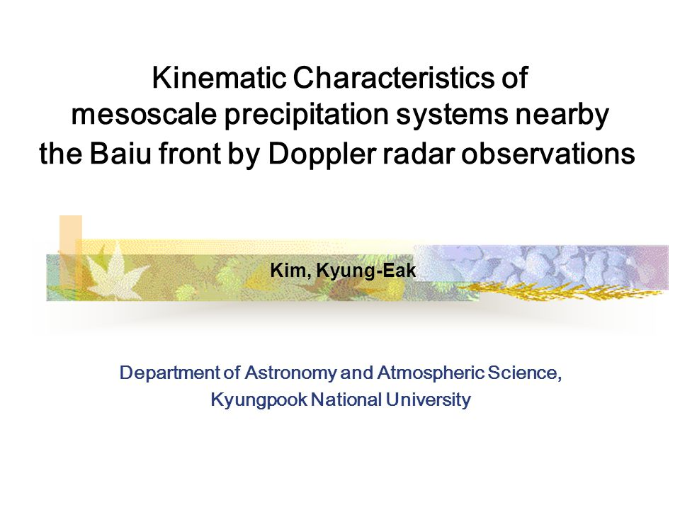 Kinematic Characteristics of mesoscale precipitation systems nearby the Baiu front by Doppler radar observations Kim, Kyung-Eak Department of Astronomy and Atmospheric Science, Kyungpook National University