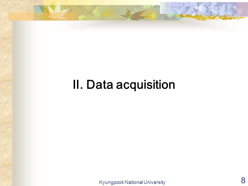 Kyungpook National University 8 Ⅱ. Data acquisition