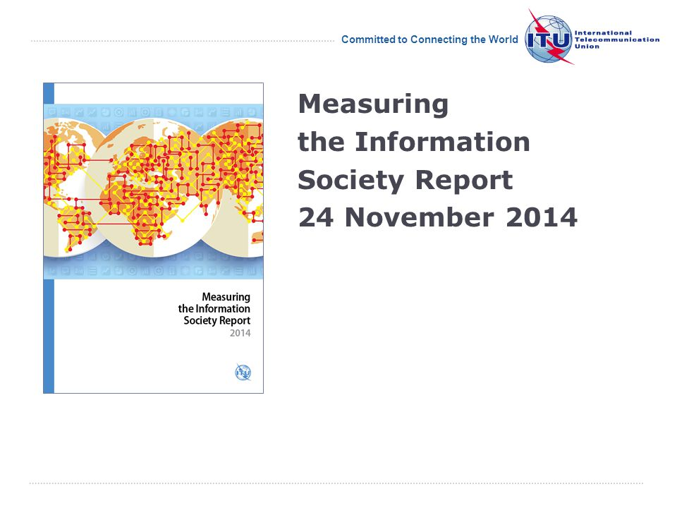 International Telecommunication Union Committed to Connecting the World Measuring the Information Society Report 24 November 2014